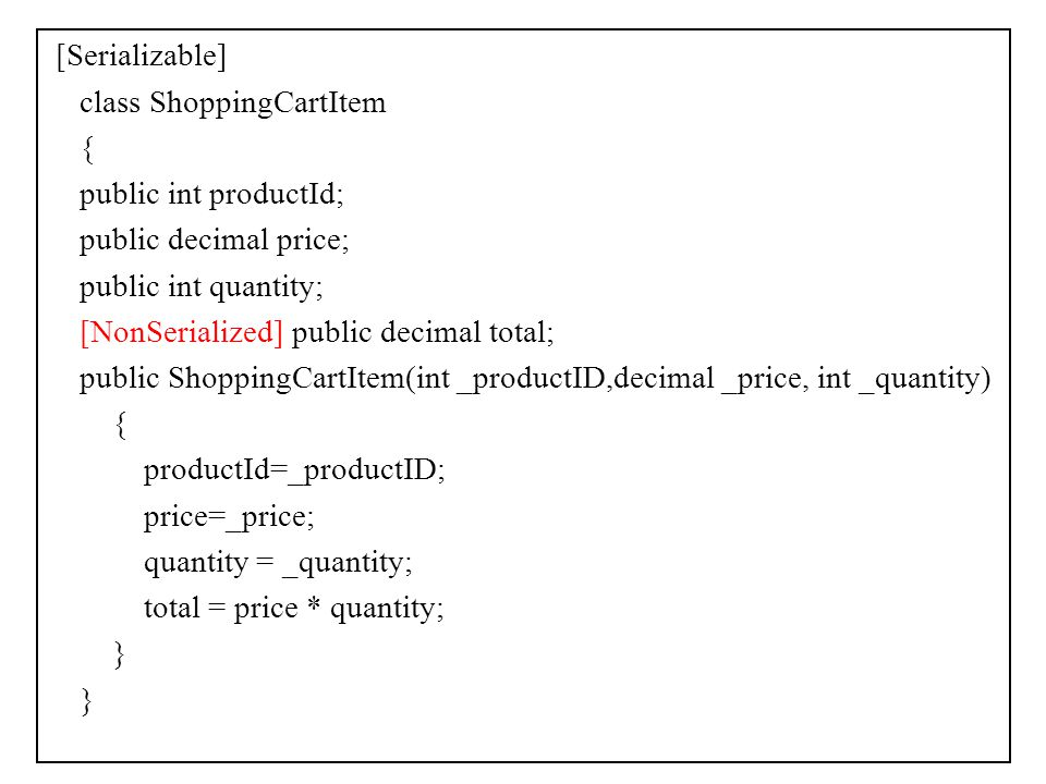[Serializable] class ShoppingCartItem { public int productId; public decimal price; public int quantity; [NonSerialized] public decimal total; public ShoppingCartItem(int _productID,decimal _price, int _quantity) productId=_productID; price=_price; quantity = _quantity; total = price * quantity; }